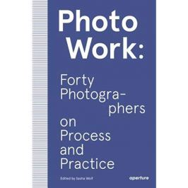 PHOTOWORK - Forty Photographers on Process and Practice